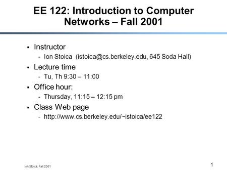 Ion Stoica, Fall 2001 1 EE 122: Introduction to Computer Networks – Fall 2001  Instructor -Ion Stoica 645 Soda Hall)  Lecture.