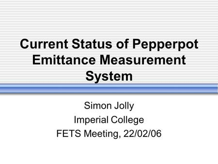 Current Status of Pepperpot Emittance Measurement System Simon Jolly Imperial College FETS Meeting, 22/02/06.