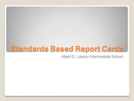Standards Based Report Cards Albert D. Lawton Intermediate School.