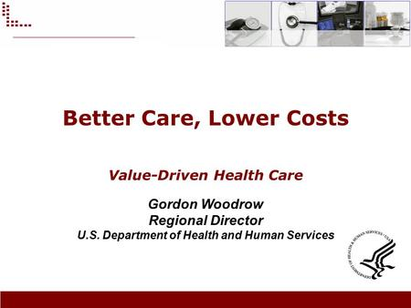 Better Care, Lower Costs Value-Driven Health Care Gordon Woodrow Regional Director U.S. Department of Health and Human Services.