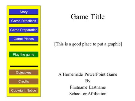 Game Title A Homemade PowerPoint Game By Firstname Lastname School or Affiliation Play the game Game Directions Story Credits Copyright Notice Game Preparation.