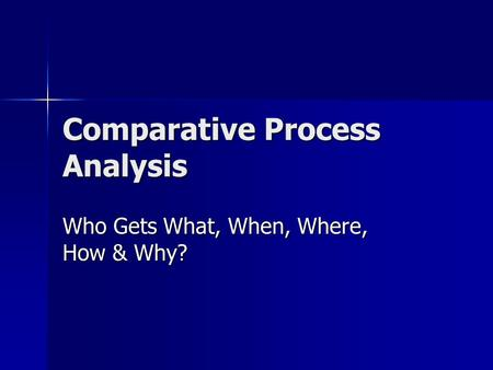 Comparative Process Analysis Who Gets What, When, Where, How & Why?