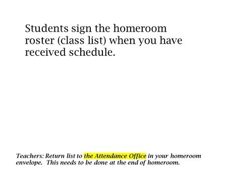 Students sign the homeroom roster (class list) when you have received schedule. Teachers: Return list to the Attendance Office in your homeroom envelope.