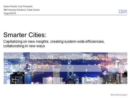 © 2014 IBM Corporation Smarter Cities: Capitalizing on new insights, creating system-wide efficiencies, collaborating in new ways Karen Parrish, Vice President.