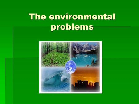 The environmental problems. The most serious environmental problems are: pollution in its many forms (water, air, nuclear); noise from cars and buses;