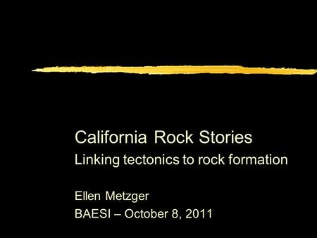 California Rock Stories Linking tectonics to rock formation Ellen Metzger BAESI – October 8, 2011.