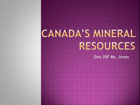 Geo 20F Ms. Jones.  Canada is the third largest producer of minerals.  Only the United States and Russia produce more.  Canada is the worlds largest.