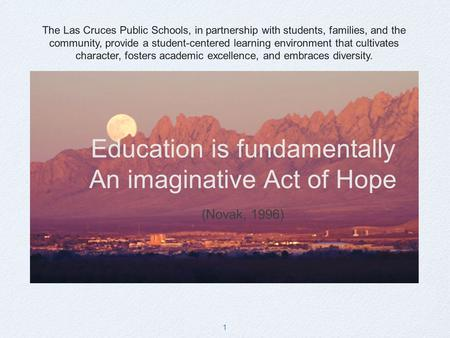 1 Education is fundamentally An imaginative Act of Hope (Novak, 1996) The Las Cruces Public Schools, in partnership with students, families, and the community,