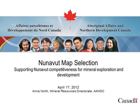 Nunavut Map Selection Supporting Nunavut competitiveness for mineral exploration and development April 17, 2012 Anna North, Mineral Resources Directorate,