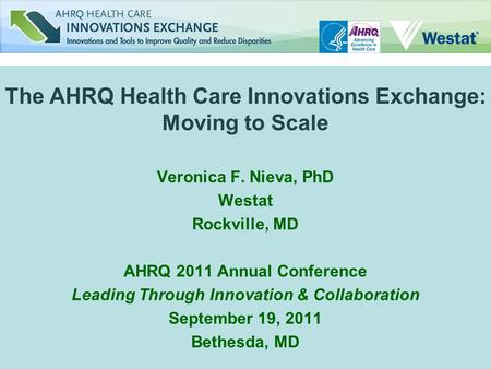 The AHRQ Health Care Innovations Exchange: Moving to Scale Veronica F. Nieva, PhD Westat Rockville, MD AHRQ 2011 Annual Conference Leading Through Innovation.