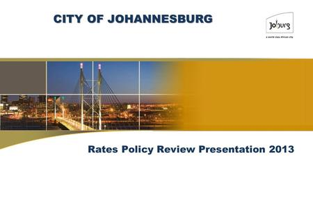Rates Policy Review Presentation 2013 CITY OF JOHANNESBURG.