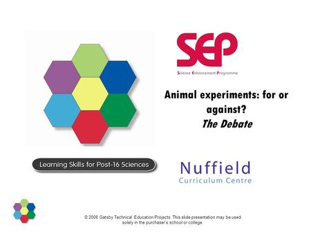© 2008 Gatsby Technical Education Projects. This slide presentation may be used solely in the purchaser's school or college. Animal experiments: for or.