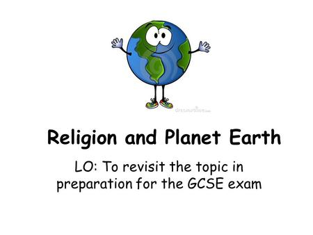 Religion and Planet Earth LO: To revisit the topic in preparation for the GCSE exam.