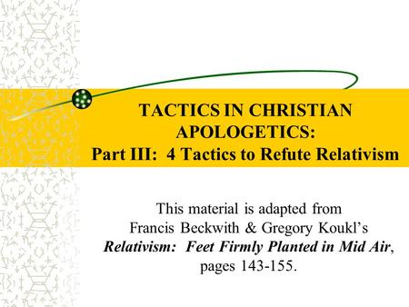 TACTICS IN CHRISTIAN APOLOGETICS: Part III: 4 Tactics to Refute Relativism This material is adapted from Francis Beckwith & Gregory Koukl's Relativism: