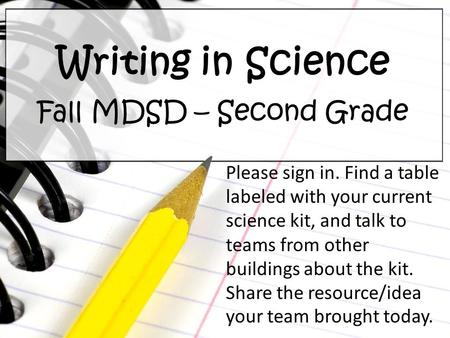 Writing in Science Fall MDSD – Second Grade Please sign in. Find a table labeled with your current science kit, and talk to teams from other buildings.