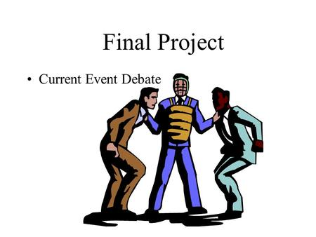 Final Project Current Event Debate Directions Report on an issue that has been debated in the world today Describe what caused the controversy. Be sure.