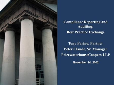 Compliance Reporting and Auditing: Best Practice Exchange Tony Farino, Partner Peter Claude, Sr. Manager PricewaterhouseCoopers LLP November 14, 2002.