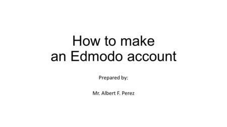 How to make an Edmodo account Prepared by: Mr. Albert F. Perez.