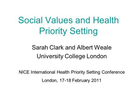 Social Values and Health Priority Setting Sarah Clark and Albert Weale University College London NICE International Health Priority Setting Conference.