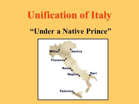 "Unification of Italy ""Under a Native Prince"". Factors Hindering Unification Must unify 9 separate Italian states Geographic division (North and South."