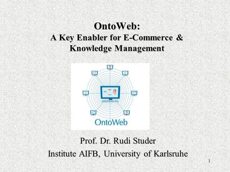1 OntoWeb: A Key Enabler for E-Commerce & Knowledge Management Prof. Dr. Rudi Studer Institute AIFB, University of Karlsruhe.