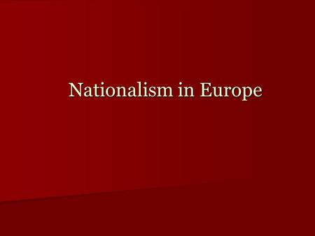 Nationalism in Europe. Nationalism's Transformation: From Liberal Idea to Conservative Reality How to make sense of Nationalism in the 19 th century How.