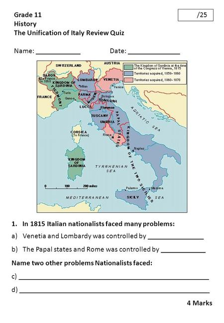 Grade 11 History The Unification of Italy Review Quiz Name: ____________ Date: ______________ /25 1. In 1815 Italian nationalists faced many problems: