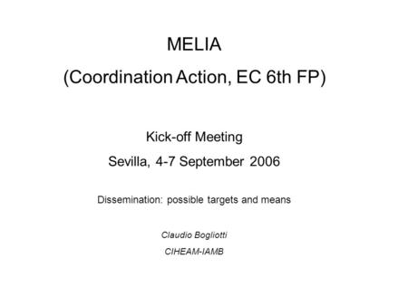 MELIA (Coordination Action, EC 6th FP) Kick-off Meeting Sevilla, 4-7 September 2006 Dissemination: possible targets and means Claudio Bogliotti CIHEAM-IAMB.