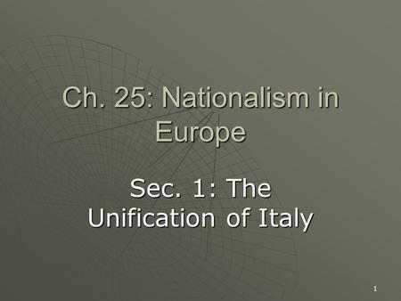 1 Ch. 25: Nationalism in Europe Sec. 1: The Unification of Italy.