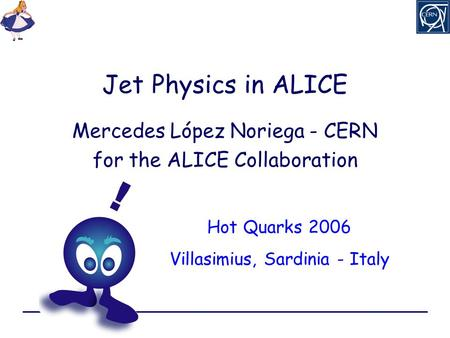 Jet Physics in ALICE Mercedes López Noriega - CERN for the ALICE Collaboration Hot Quarks 2006 Villasimius, Sardinia - Italy.