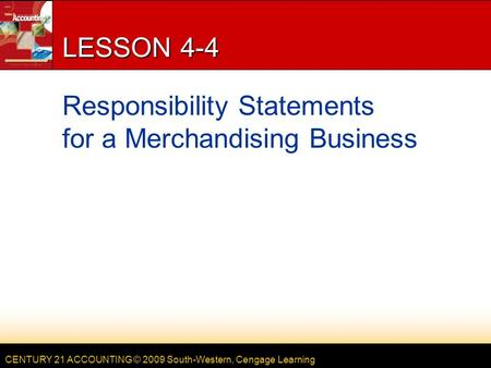 CENTURY 21 ACCOUNTING © 2009 South-Western, Cengage Learning LESSON 4-4 Responsibility Statements for a Merchandising Business.