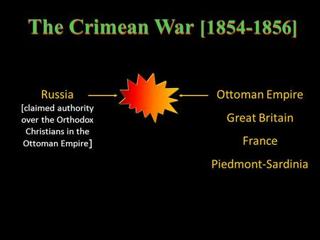 The Crimean War [1854-1856] Russia [claimed authority over the Orthodox Christians in the Ottoman Empire ] Ottoman Empire Great Britain France Piedmont-Sardinia.