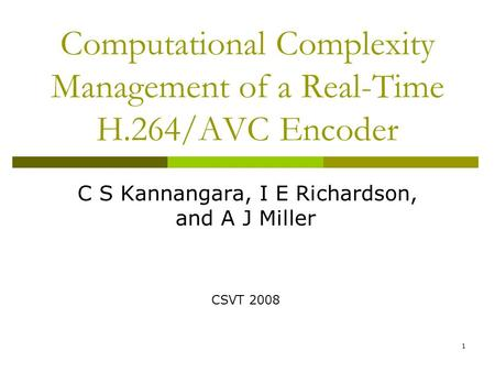 Computational Complexity Management of a Real-Time H.264/AVC Encoder C S Kannangara, I E Richardson, and A J Miller CSVT 2008 1.