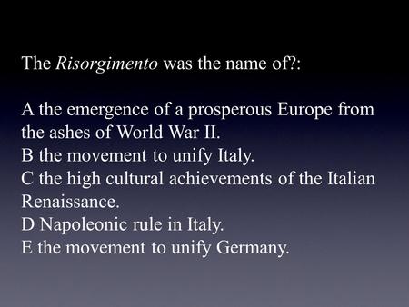 The Risorgimento was the name of?: A the emergence of a prosperous Europe from the ashes of World War II. B the movement to unify Italy. C the high cultural.
