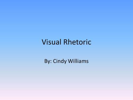 Visual Rhetoric By: Cindy Williams.