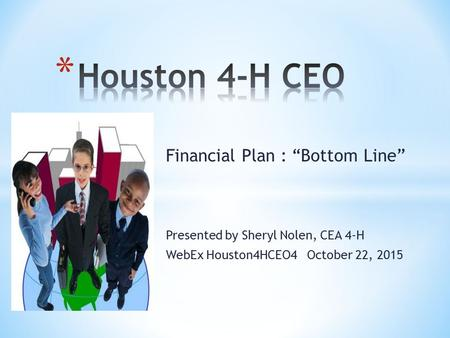 "Financial Plan : ""Bottom Line"" Presented by Sheryl Nolen, CEA 4-H WebEx Houston4HCEO4 October 22, 2015."