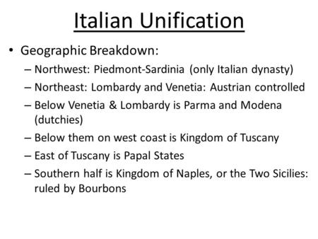 Italian Unification Geographic Breakdown: – Northwest: Piedmont-Sardinia (only Italian dynasty) – Northeast: Lombardy and Venetia: Austrian controlled.