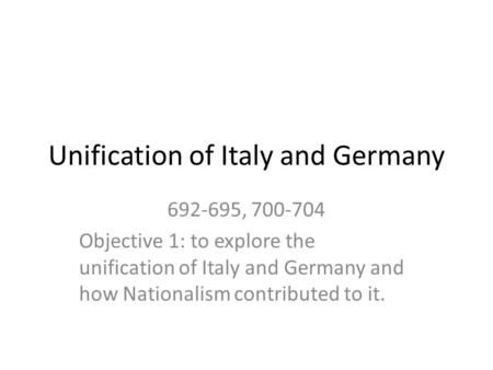 Unification of Italy and Germany 692-695, 700-704 Objective 1: to explore the unification of Italy and Germany and how Nationalism contributed to it.