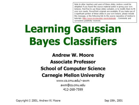Sep 10th, 2001Copyright © 2001, Andrew W. Moore Learning Gaussian Bayes Classifiers Andrew W. Moore Associate Professor School of Computer Science Carnegie.