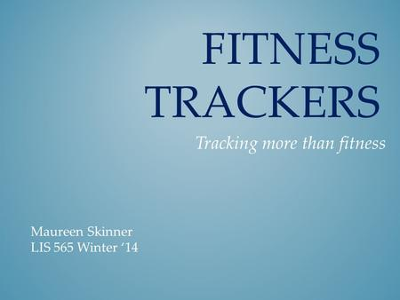 FITNESS TRACKERS Tracking more than fitness Maureen Skinner LIS 565 Winter '14.