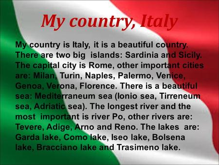 My country, Italy My country is Italy, it is a beautiful country. There are two big islands: Sardinia and Sicily. The capital city is Rome, other important.
