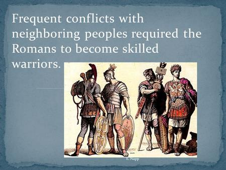 Frequent conflicts with neighboring peoples required the Romans to become skilled warriors. E. Napp.