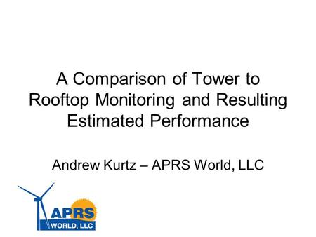 A Comparison of Tower to Rooftop Monitoring and Resulting Estimated Performance Andrew Kurtz – APRS World, LLC.