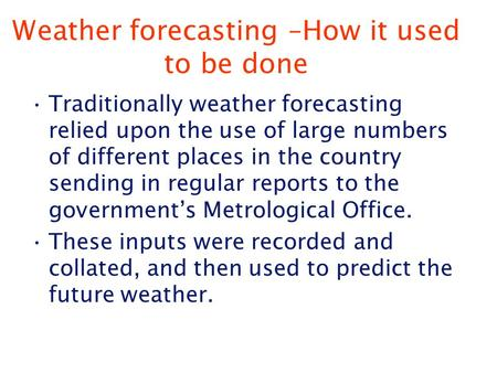 Weather forecasting –How it used to be done Traditionally weather forecasting relied upon the use of large numbers of different places in the country sending.