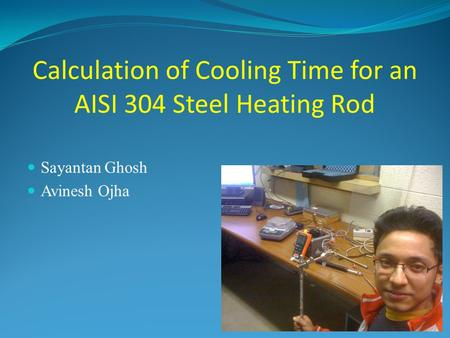 Calculation of Cooling Time for an AISI 304 Steel Heating Rod Sayantan Ghosh Avinesh Ojha.