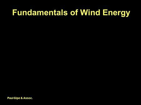 Fundamentals of Wind Energy Paul Gipe & Assoc.. Power in the Wind Where  is air density (kg/m 3 ), A is area (m 2 ), and V is velocity (m/s). Paul Gipe.