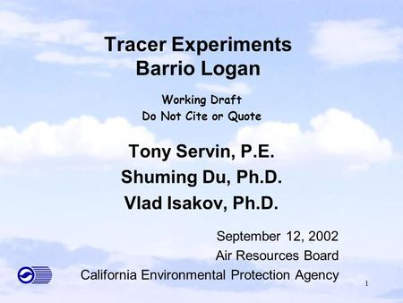 1 Tracer Experiments Barrio Logan Working Draft Do Not Cite or Quote Tony Servin, P.E. Shuming Du, Ph.D. Vlad Isakov, Ph.D. September 12, 2002 Air Resources.