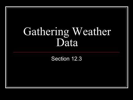 Gathering Weather Data Section 12.3. Data From Earth's Surface Meteorologists measure temperature, air pressure, wind speed, and relative humidity Thermometer.