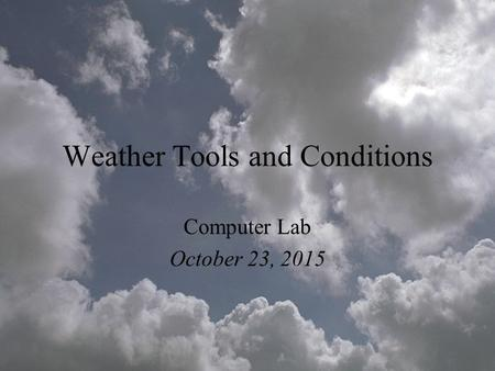 Weather Tools and Conditions Computer Lab October 23, 2015.