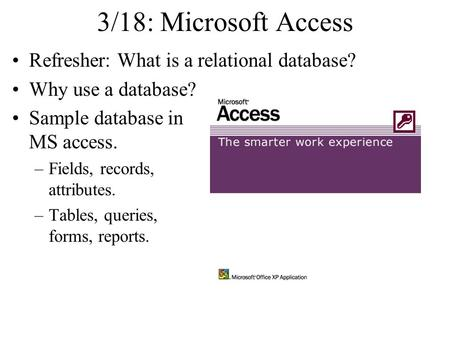 3/18: Microsoft Access Refresher: What is a relational database? Why use a database? Sample database in MS access. –Fields, records, attributes. –Tables,
